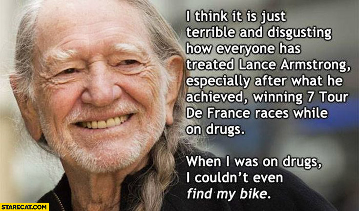 It's terrible how we treated Lance Armstrong winning- 7 Tour de France races while on drugs when I was on drugs I couldn't even find my bike