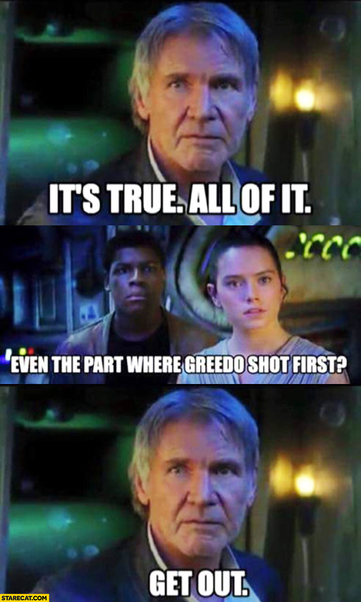 It's true. All of it? Even the part where Greedo shot first? Get out. Han Solo Star Wars