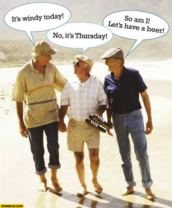 It's windy today, no it's Thursday, so am I let's have a beer. Old deaf men