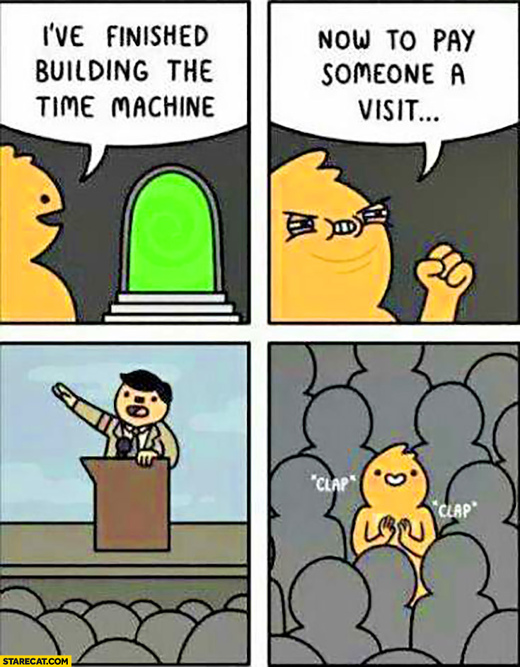 I've finished building the time machine, now to pay someone a visit, clapping at Hitler speech