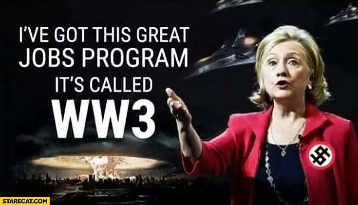 I've got this great jobs program it's called WW3 Hillary Clinton