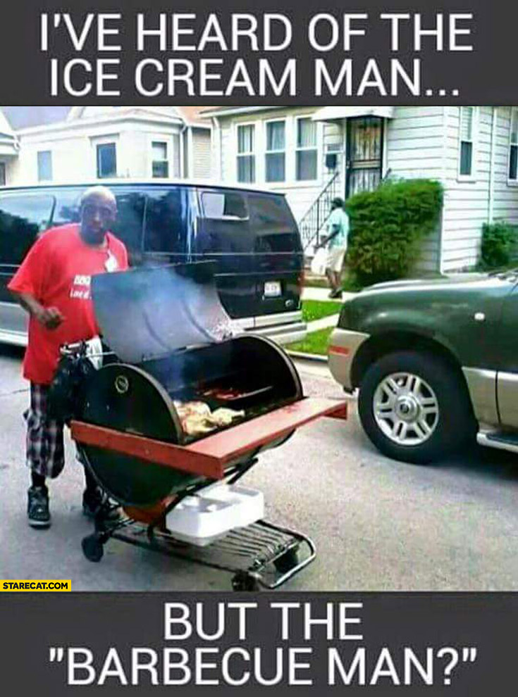 I've heard of the ice cream man but the barbecue man?