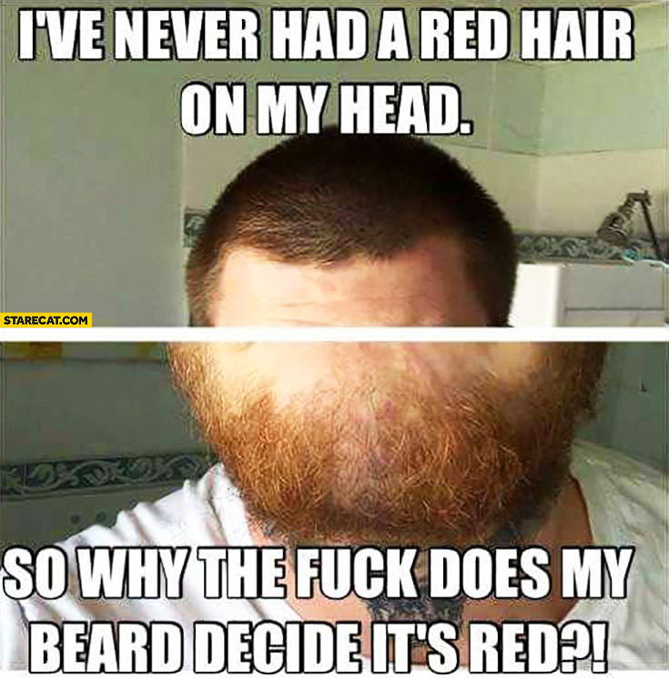 I've never had a red hair on my head so why does my beard decide it's red