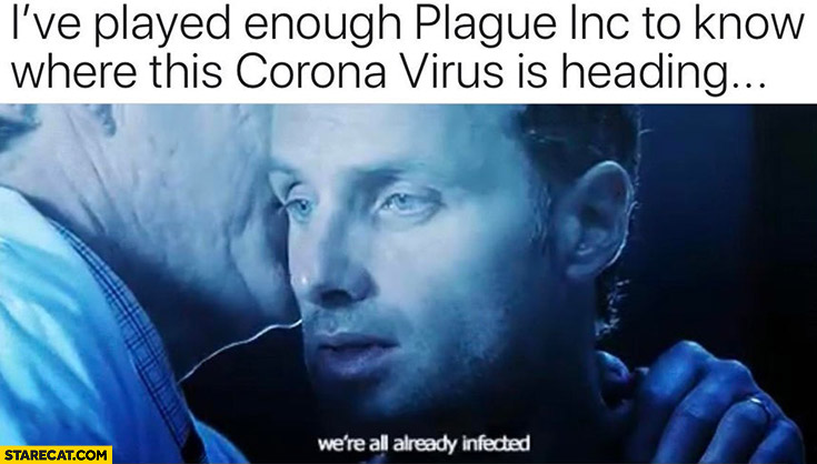 I've played enough Plague Inc to know where this Corona virus is heading were all already infected