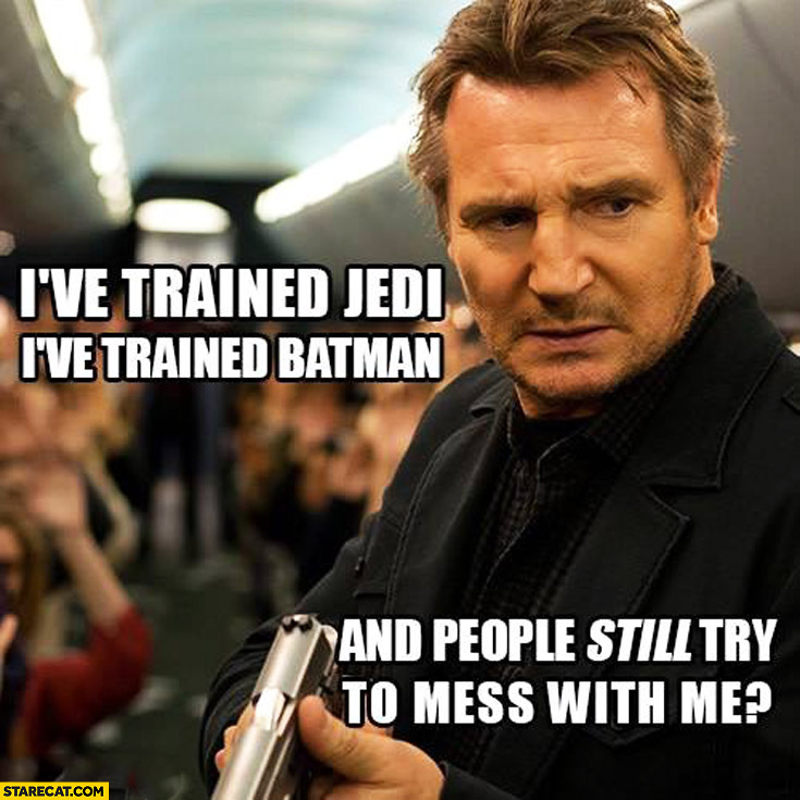 I've trained jedi, I've trained Batman and people still try to mess with me? Liam Neeson