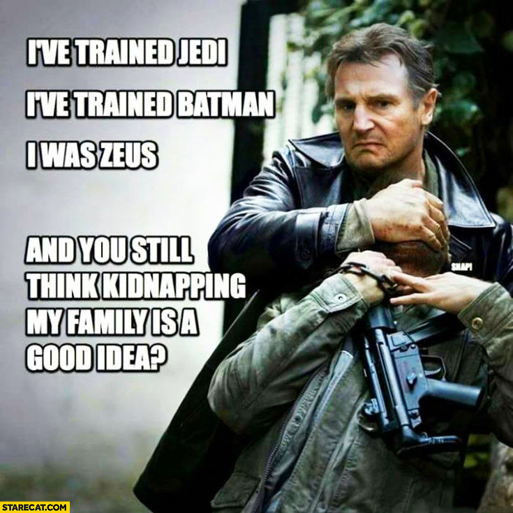 I've trained Jedi, I've trained Batman, I was Zeus. You still think kidnapping my family is a good idea? Liam Neeson