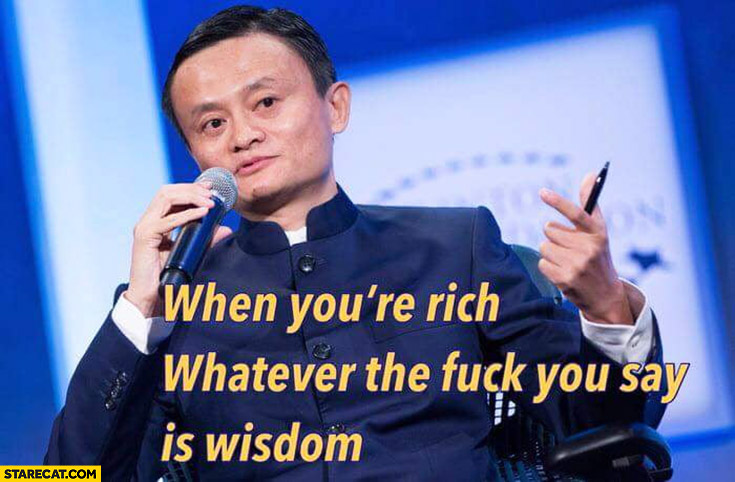 Jack Ma Alibaba when you're rich whatever the fck you say is wisdom