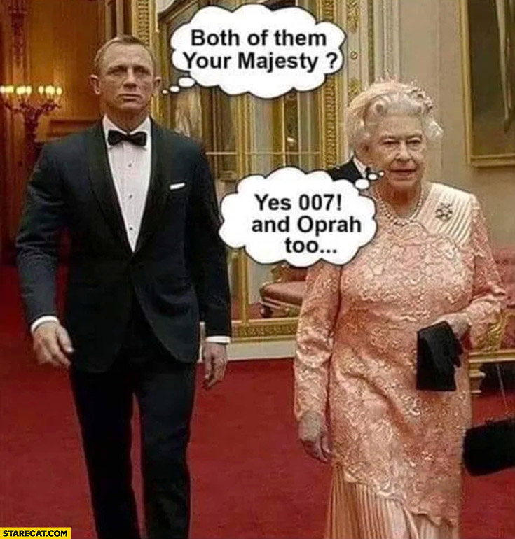 James Bond both of them your majesty? Yes 007 and Oprah too