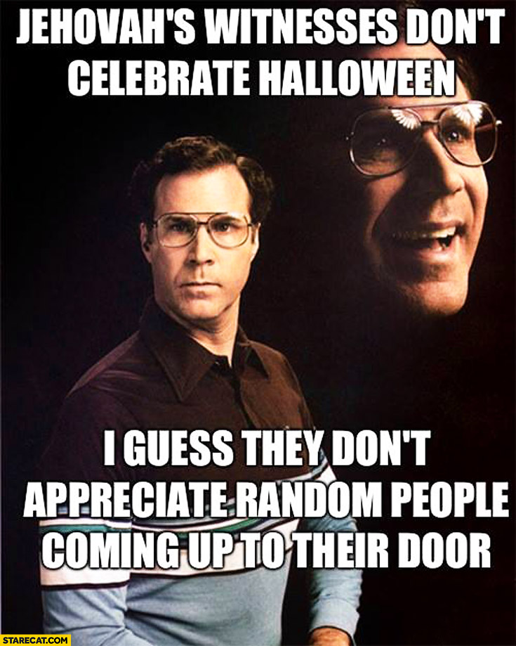 Jehovah's witnesses don't celebrate Halloween I guess they don't appreciate random people coming up their door