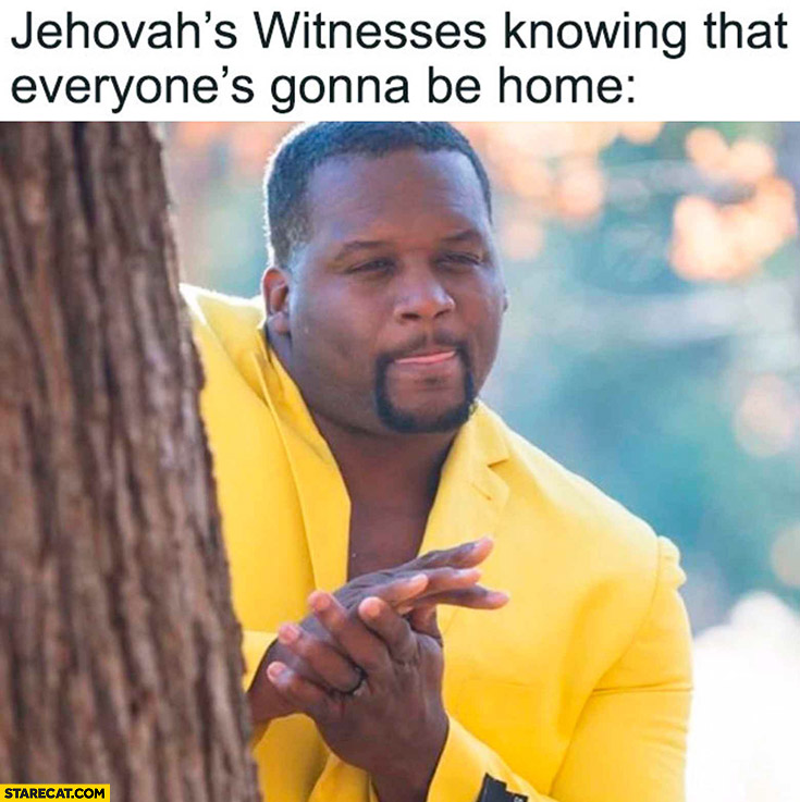 Jehovah's witnesses knowing that everyone's gonna be home can't wait