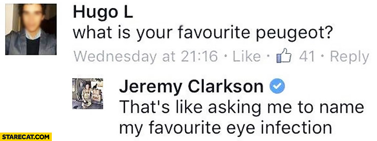 Jeremy Clarkson What is your favourite Peugeot? That's like asking me to name my favourite eye infection
