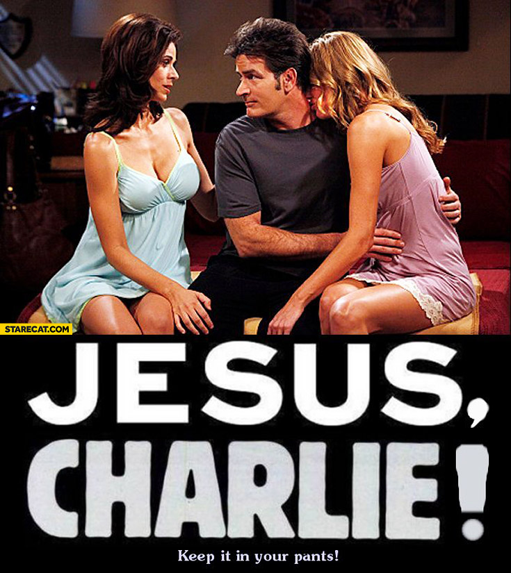 Jesus Charlie keep it in your pants Sheen