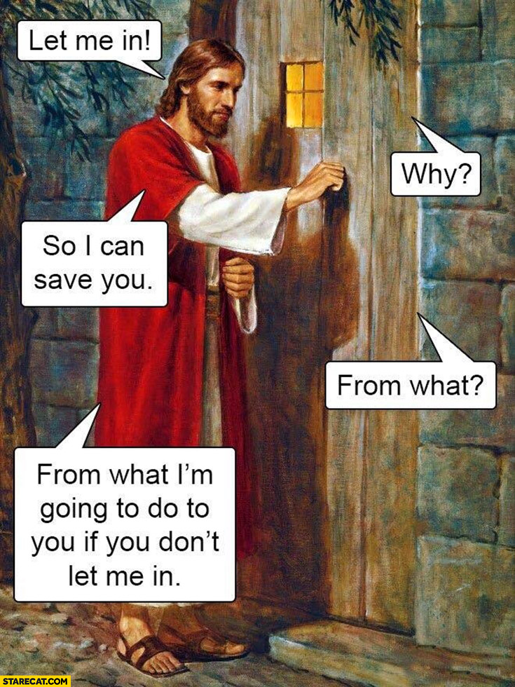 Jesus Christ knocking let me in, why, so I can save you, from what, from what I'm going to do to you if you don't let me in