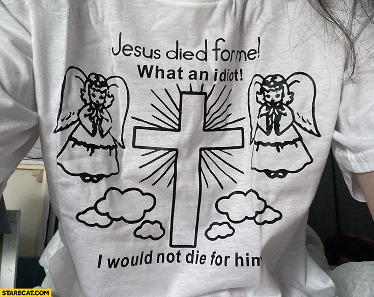Jesus died for me what a looser I would not die for him shirt