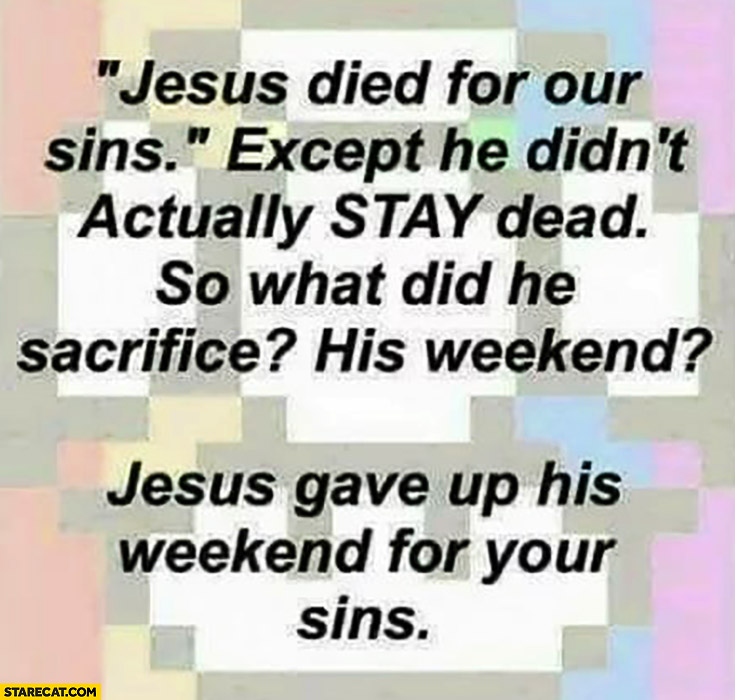 Jesus died for your sins, except he didn't actually stay dead. So what did he sacrifice? His weekend? Jesus gave up his weekend for your sins