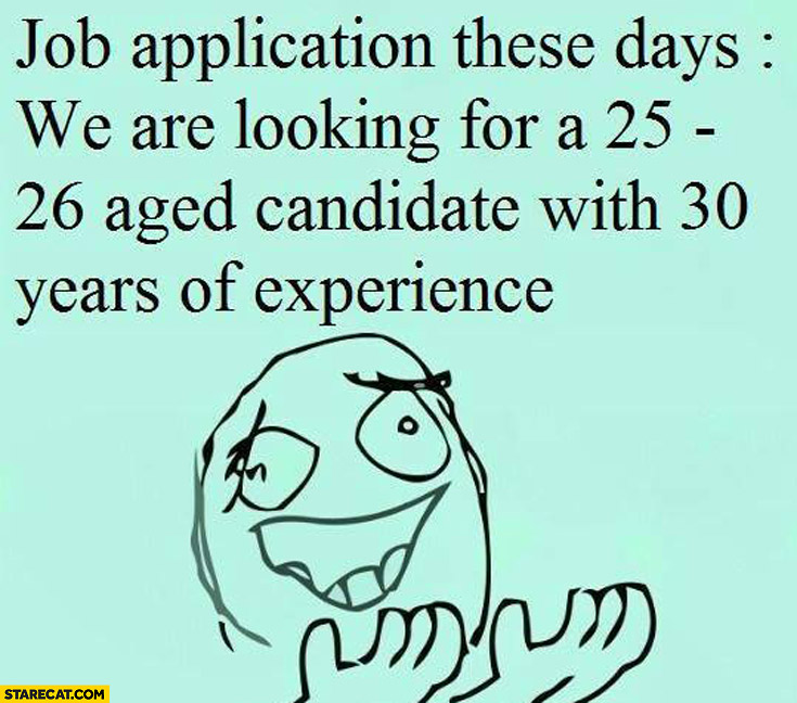 Job application these days: we are looking for a 25-26 aged candidate with 30 years of experience