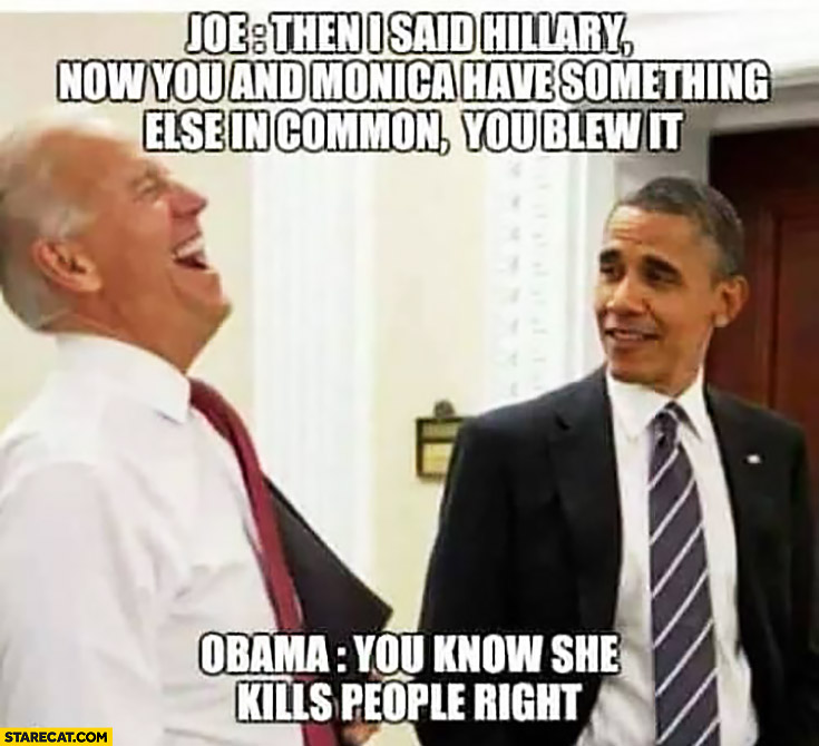 "Joe: then I said ""Hillary now you have something else in common, you blew it"". Obama: you know she kills people, right?"