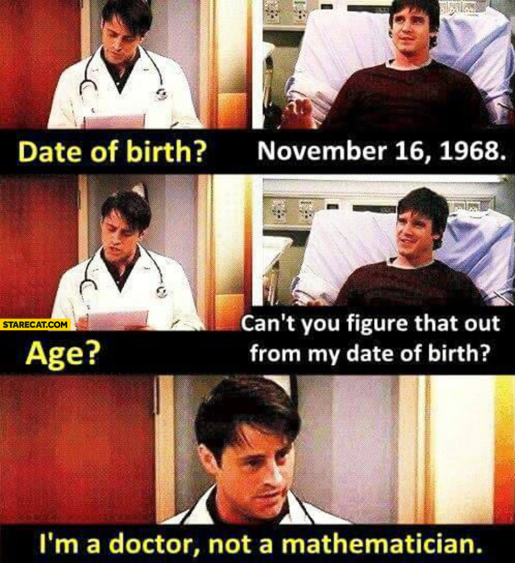 Joey doctor: Date of birth? November 1968. Age? Can't you figure that out from my date of birth? I'm a doctor not a mathematician