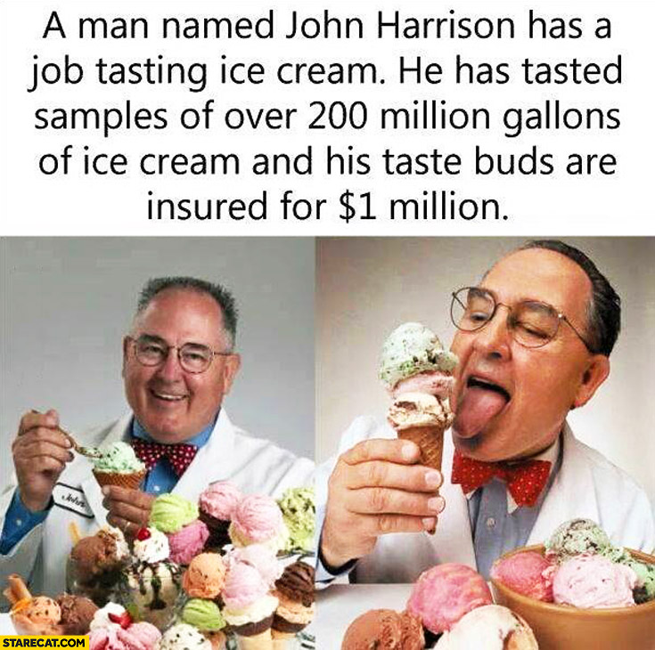 John Harrison has a job tasting ice cream tasted samples of over 200 million gallons of ice cream his taste buds are insured for 1 million