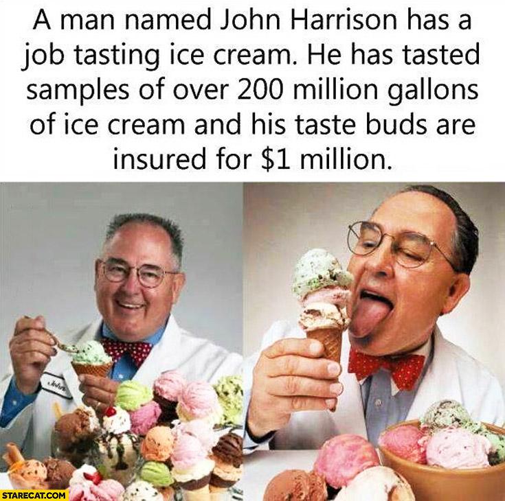 John Harrison has a job tasting ice cream tasted samples of over 200 million gallons of ice cream his taste buds are insured for 1 million