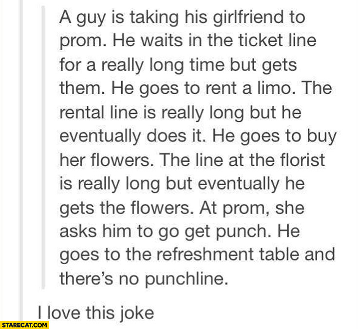 Joke he goes to get her punch and there is no punchline