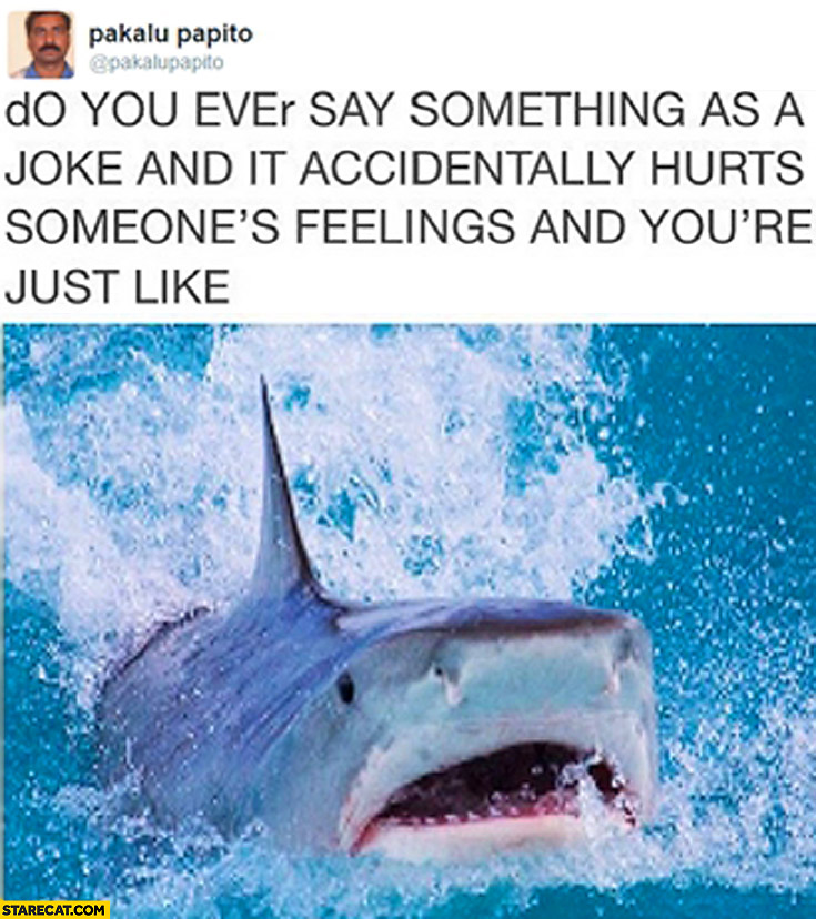 Joke hurt feelings and you're just like shark Pakalu Papito