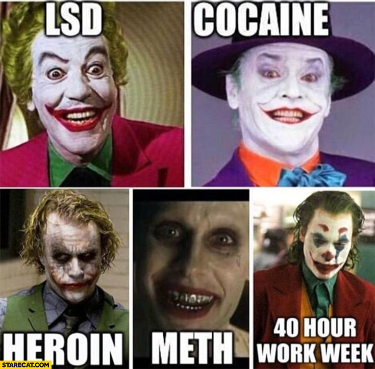 Joker LSD, cocaine, heroin, meth, 40 hour work week