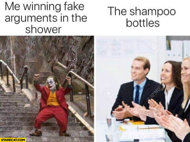 Joker me winning fake arguments in the shower the shampoo bottles clapping