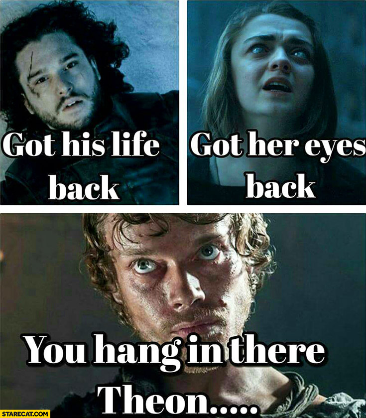 Jon Snow got his life back, Arya Stark got her eyes back, you hang in there Theon… Game of Thrones