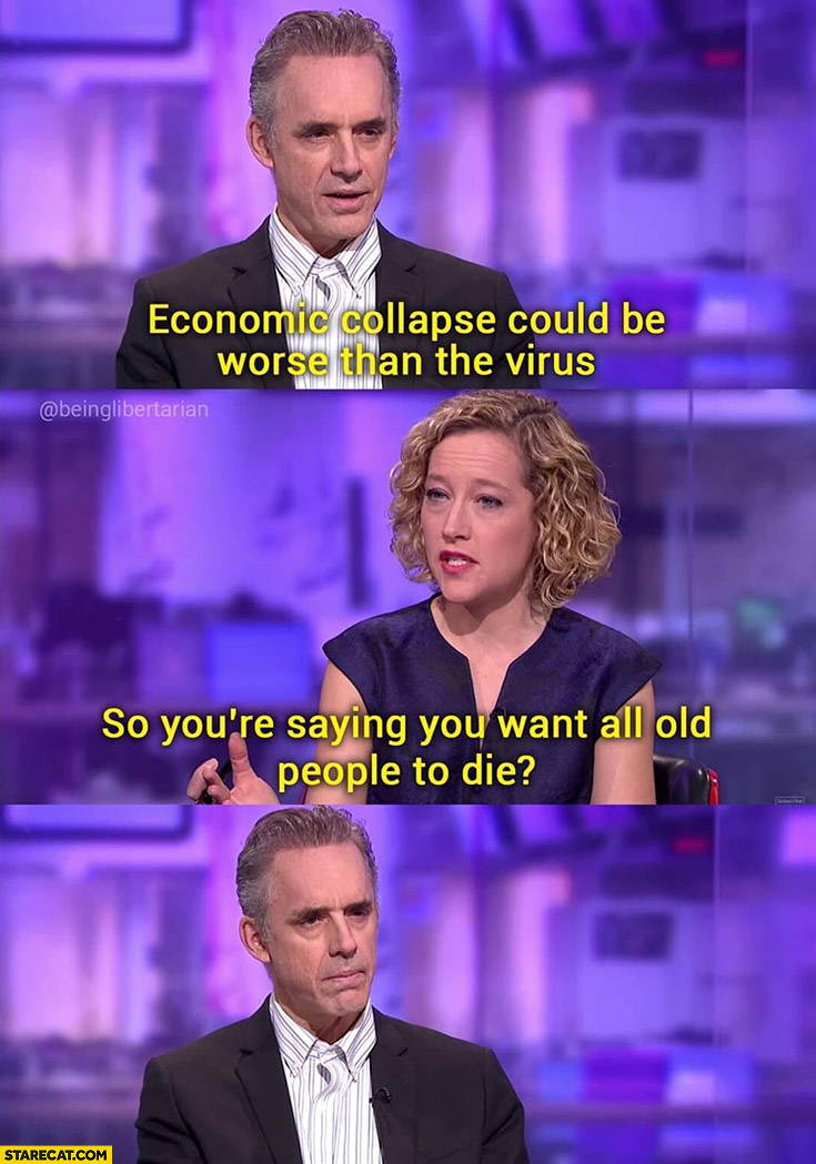 Jordan Peterson: economic collapse could be worse than the virus. So you're saying you want all old people to die?