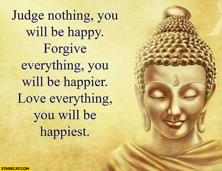 Judge nothing – you will be happy, forgive everything – you will be happier, love everything – you will be happiest