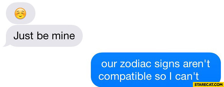 Just be mine our zodiac signs aren't compatible so I can't