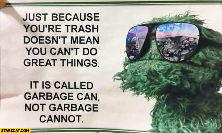 Just because you're trash doesn't mean you can't do great things. It is called garbage can not garbage cannot