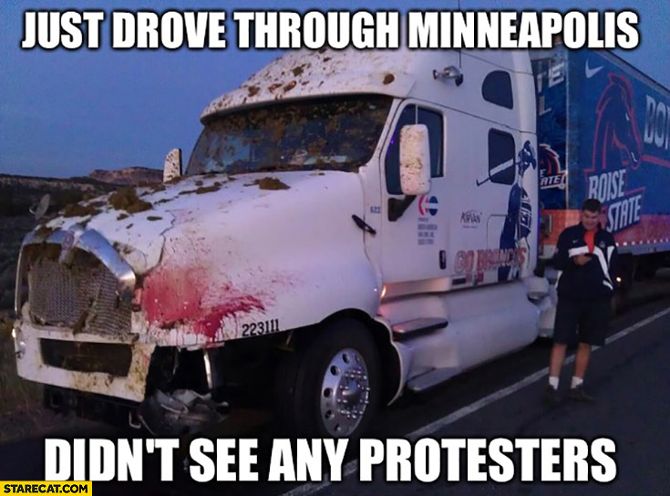 Just drove through Minneapolis, didn't see any protesters bloody truck Minneapolis riot memes