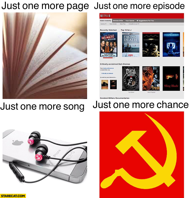 Just one more page, just one more episode, just one more song, just one more chance communism