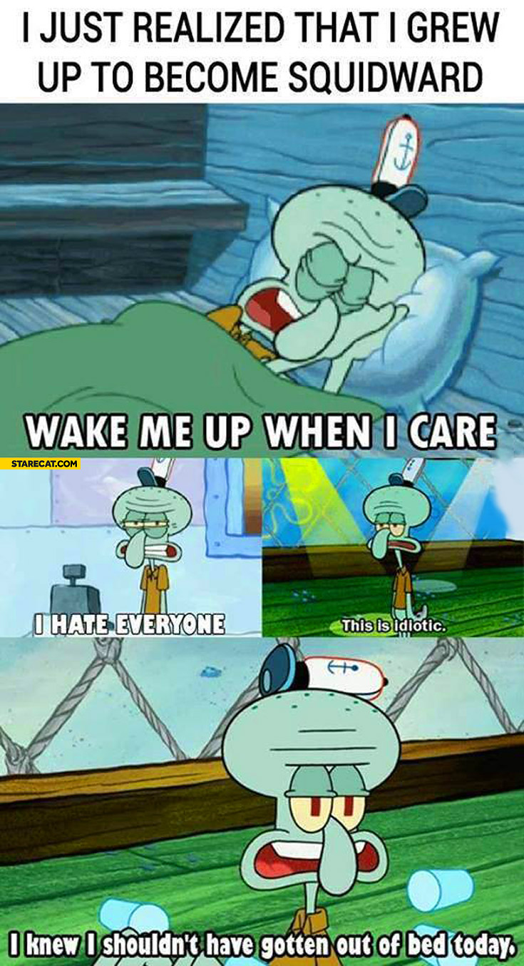Just realized that I grew up to become Squidward