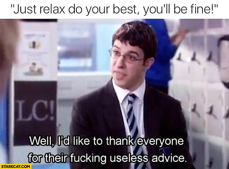 Just relax, do your best you'll be fine. Well I'd like to thank everyone for their fucking useless advice