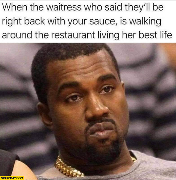 Kanye West when the waitress who said they'll be right back with your sauce is walking around the restaurant living her best life