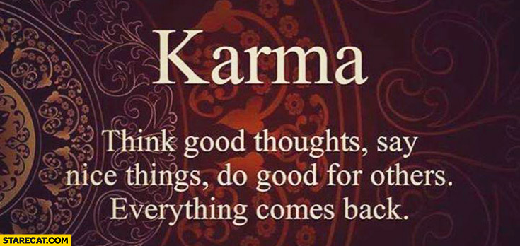Karma: Think good thoughts, say nice things, do good for others. Everything comes back. inspiring quote