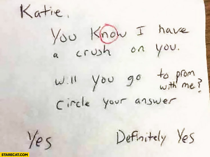 Katie, you know I have a crush on you, will you go to prom with me? Circle your answer: yes, definitely yes, no