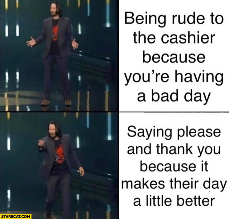 Keanu Reeves being rude to the cashier because youre having a bad day vs saying please and thank you because it makes their day a little better