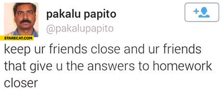 Keep your friends close and your friends that give you the answers to homework closer Pakalu Papito