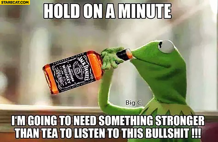 Kermit hold on a minute I'm going to need something stronger than tea to listen to this bullshit drinking Jack Daniels