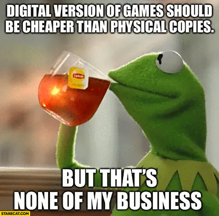 Ketmit digital version of games should be cheaper than physical copies but that's none of my business