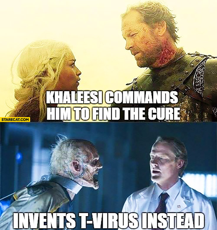 Khaleesi commands him to find the cure, he invents T-virus instead Sir Jorah Game of Thrones