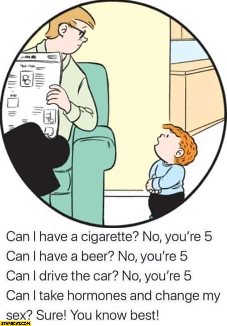 Kid can I have a cigarette, beer, drive the car? No you're 5. Can I take hormones and change my sex gender? Sure you know best