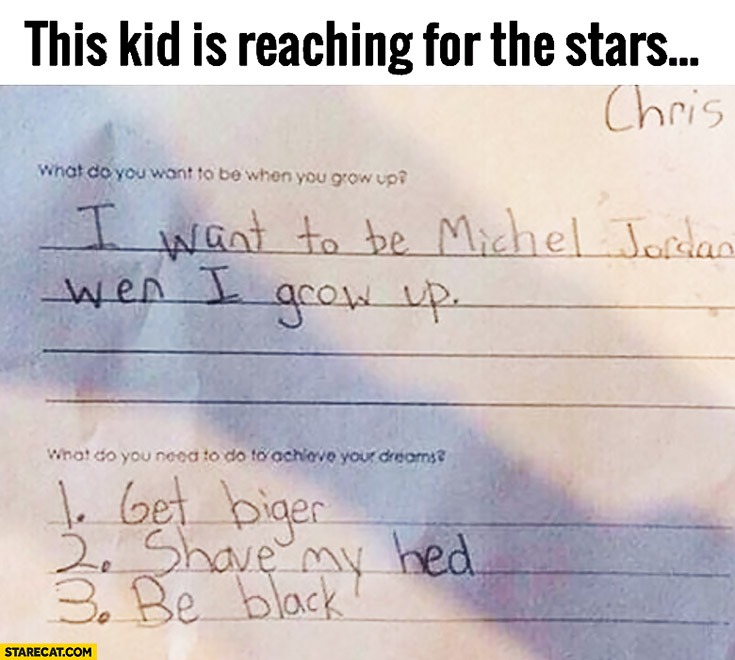 Kid reaching for the stars: I want to be Michael Jordan when I grow up, to achieve it I need to: 1. get bigger, 2. shave my head, 3. be black