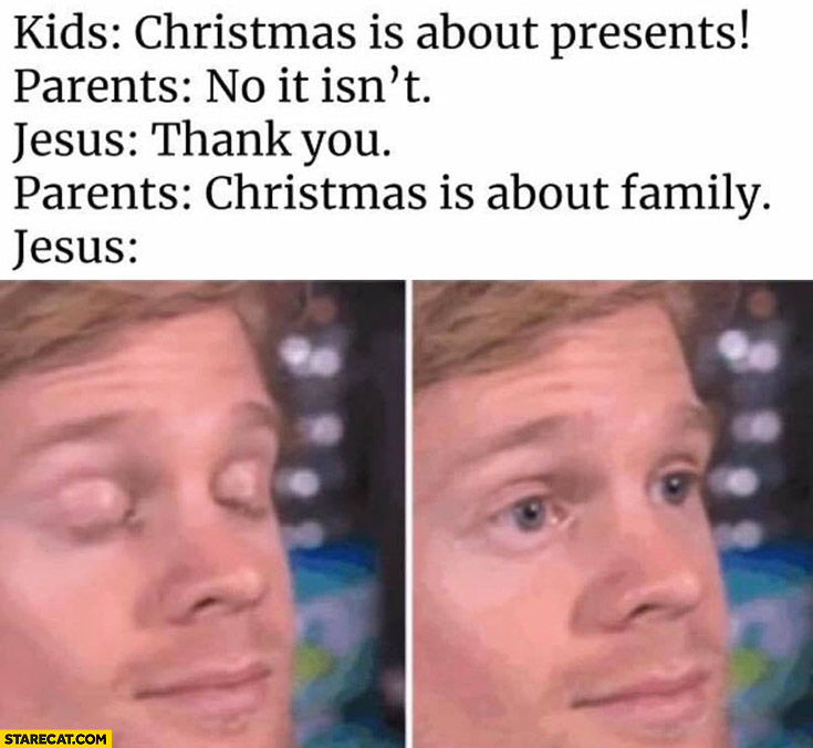 Kids: Christmas is about presents, parents: no it isn't. Jesus: thank you. Parents: Christmas is about family