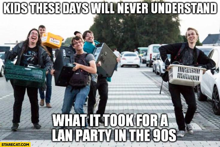 Kids these days will never understand what it took for a LAN party in the 90s
