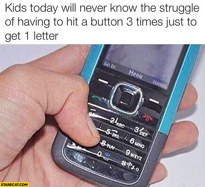Kids today will never know the struggle of having to hit a button 3 times just to get 1 letter
